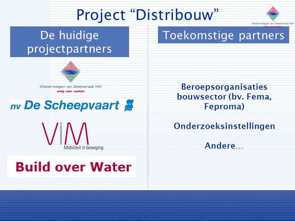 De huidige projectpartners Project Distribouw Toekomstige partners Beroepsorganisaties bouwsector (bv.