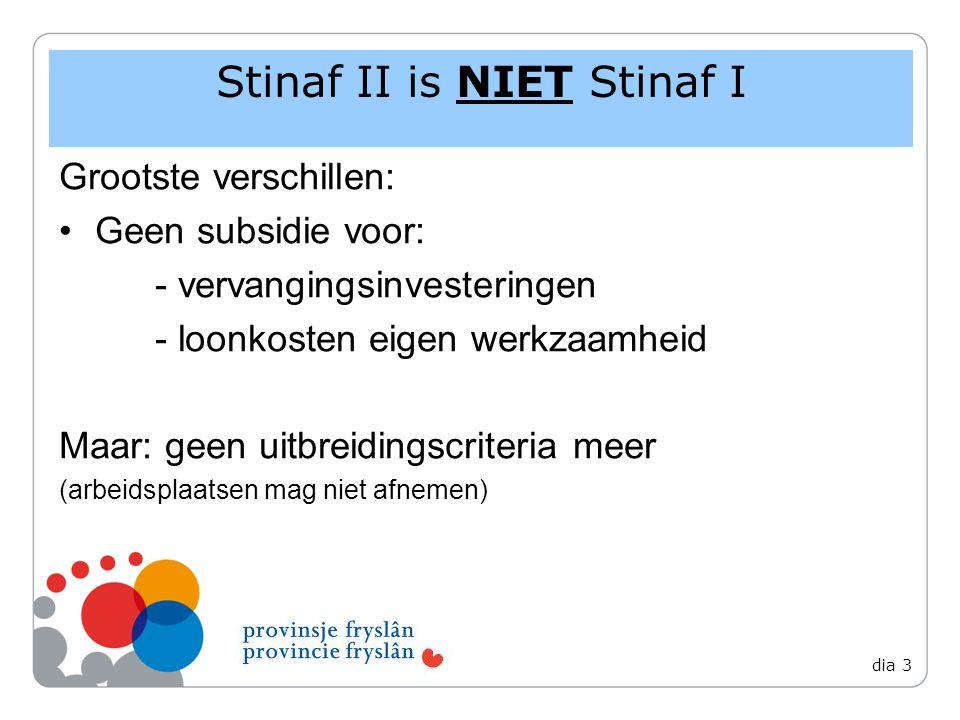 Grootste verschillen: Geen subsidie voor: - vervangingsinvesteringen - loonkosten eigen werkzaamheid Maar: geen uitbreidingscriteria meer (arbeidsplaatsen mag niet afnemen) Stinaf II is NIET Stinaf I dia 3