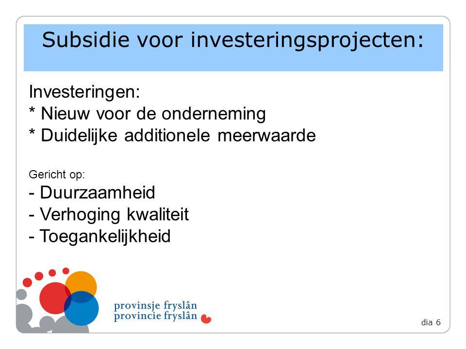 Subsidie voor investeringsprojecten: dia 6 Investeringen: * Nieuw voor de onderneming * Duidelijke additionele meerwaarde Gericht op: - Duurzaamheid - Verhoging kwaliteit - Toegankelijkheid