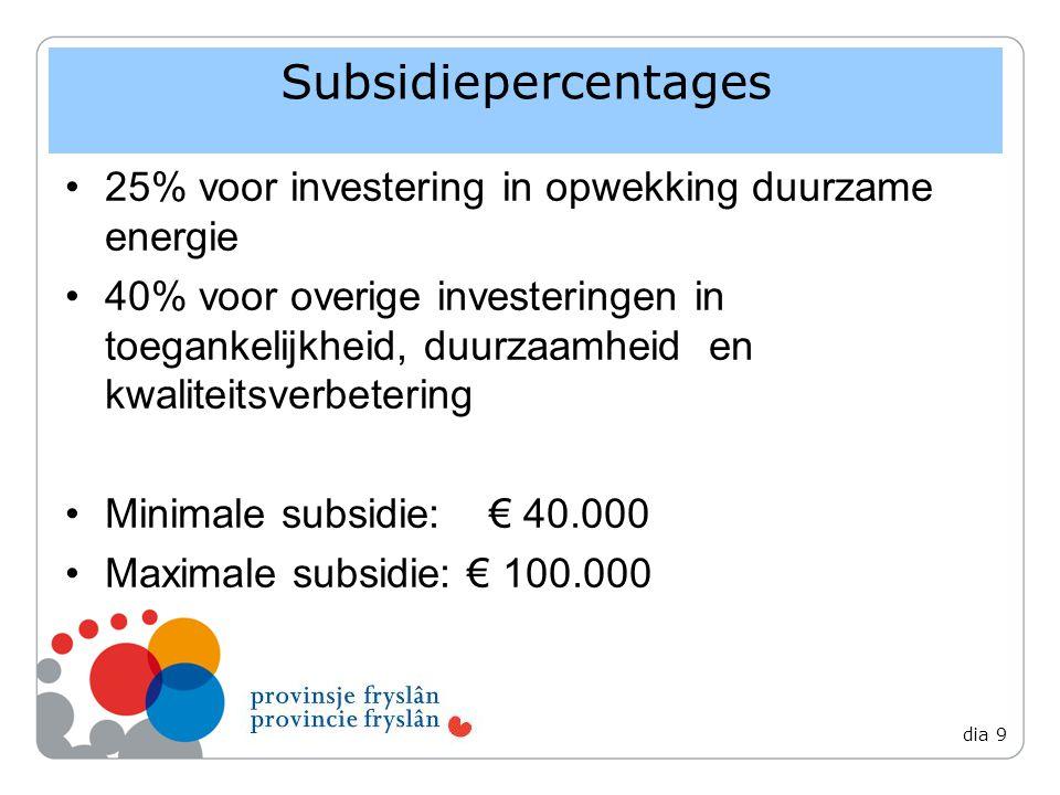 Subsidiepercentages 25% voor investering in opwekking duurzame energie 40% voor overige investeringen in toegankelijkheid, duurzaamheid en kwaliteitsverbetering Minimale subsidie:€ 40.000 Maximale subsidie: € 100.000 dia 9