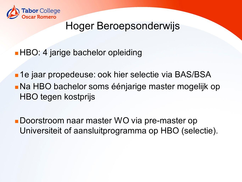 Hoger Beroepsonderwijs HBO: 4 jarige bachelor opleiding 1e jaar propedeuse: ook hier selectie via BAS/BSA Na HBO bachelor soms éénjarige master mogelijk op HBO tegen kostprijs Doorstroom naar master WO via pre-master op Universiteit of aansluitprogramma op HBO (selectie).