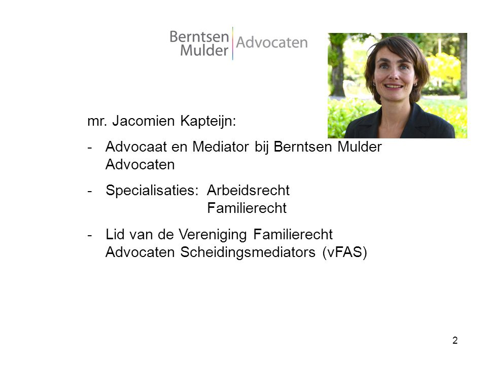 2 mr. Jacomien Kapteijn: -Advocaat en Mediator bij Berntsen Mulder Advocaten -Specialisaties:Arbeidsrecht Familierecht -Lid van de Vereniging Familier