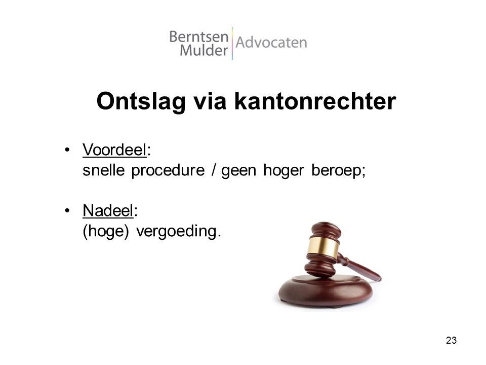 23 Ontslag via kantonrechter Voordeel: snelle procedure / geen hoger beroep; Nadeel: (hoge) vergoeding.