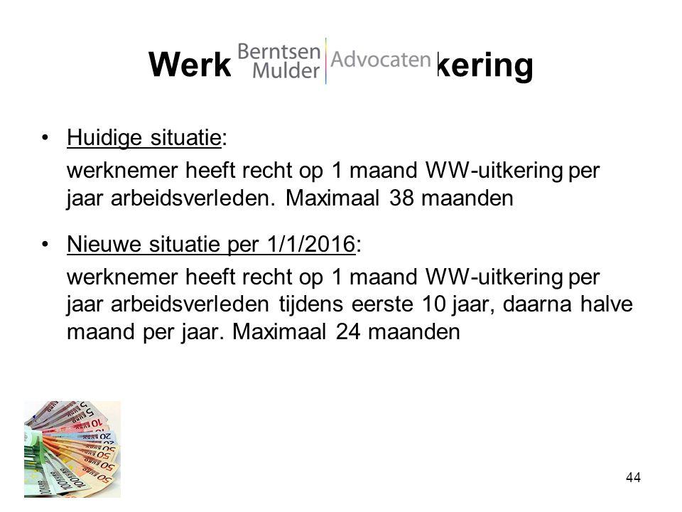 Werkloosheidsuitkering Huidige situatie: werknemer heeft recht op 1 maand WW-uitkering per jaar arbeidsverleden. Maximaal 38 maanden Nieuwe situatie p