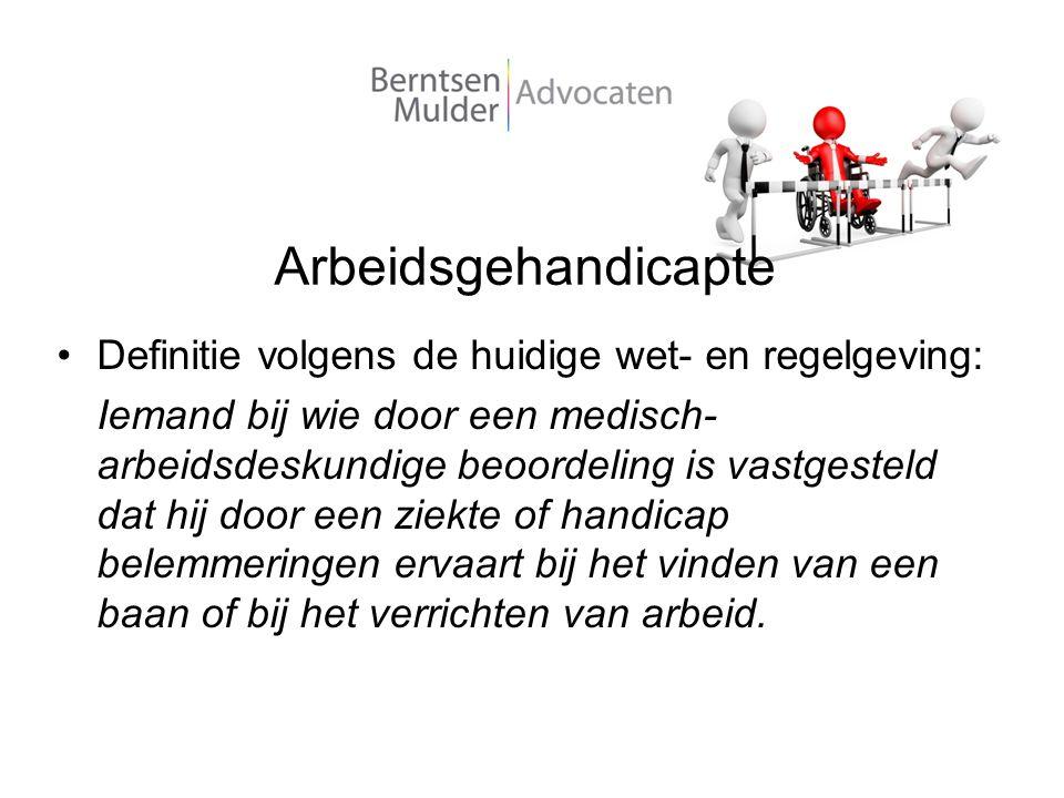 Arbeidsgehandicapte Definitie volgens de huidige wet- en regelgeving: Iemand bij wie door een medisch- arbeidsdeskundige beoordeling is vastgesteld da
