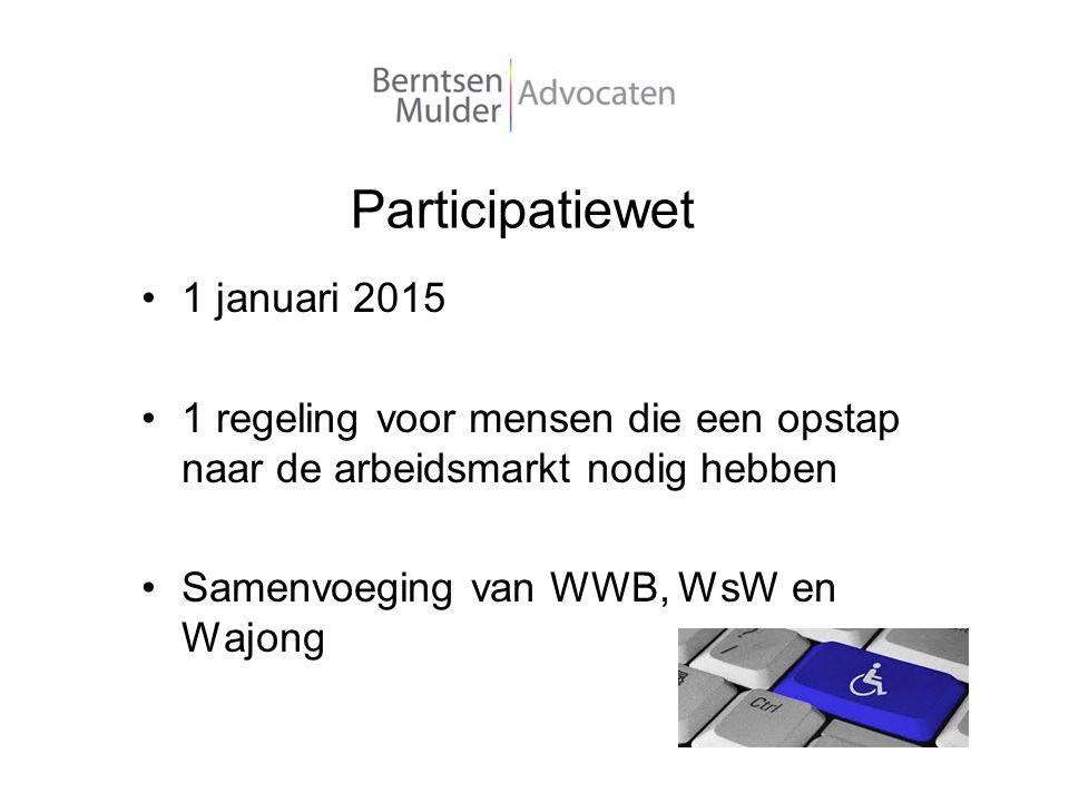 Participatiewet 1 januari 2015 1 regeling voor mensen die een opstap naar de arbeidsmarkt nodig hebben Samenvoeging van WWB, WsW en Wajong