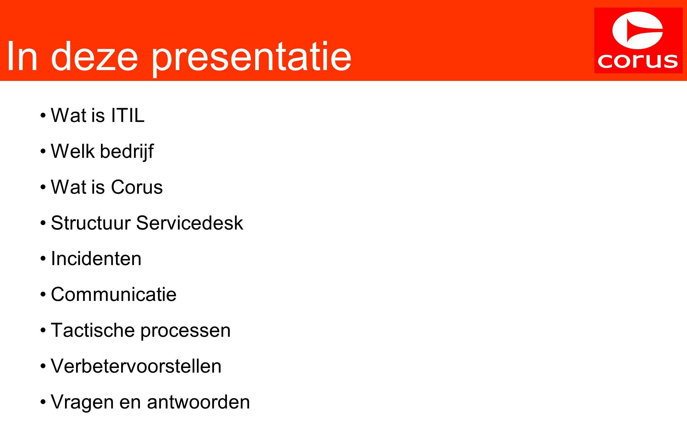 In deze presentatie Wat is ITIL Welk bedrijf Wat is Corus Structuur Servicedesk Incidenten Communicatie Tactische processen Verbetervoorstellen Vragen