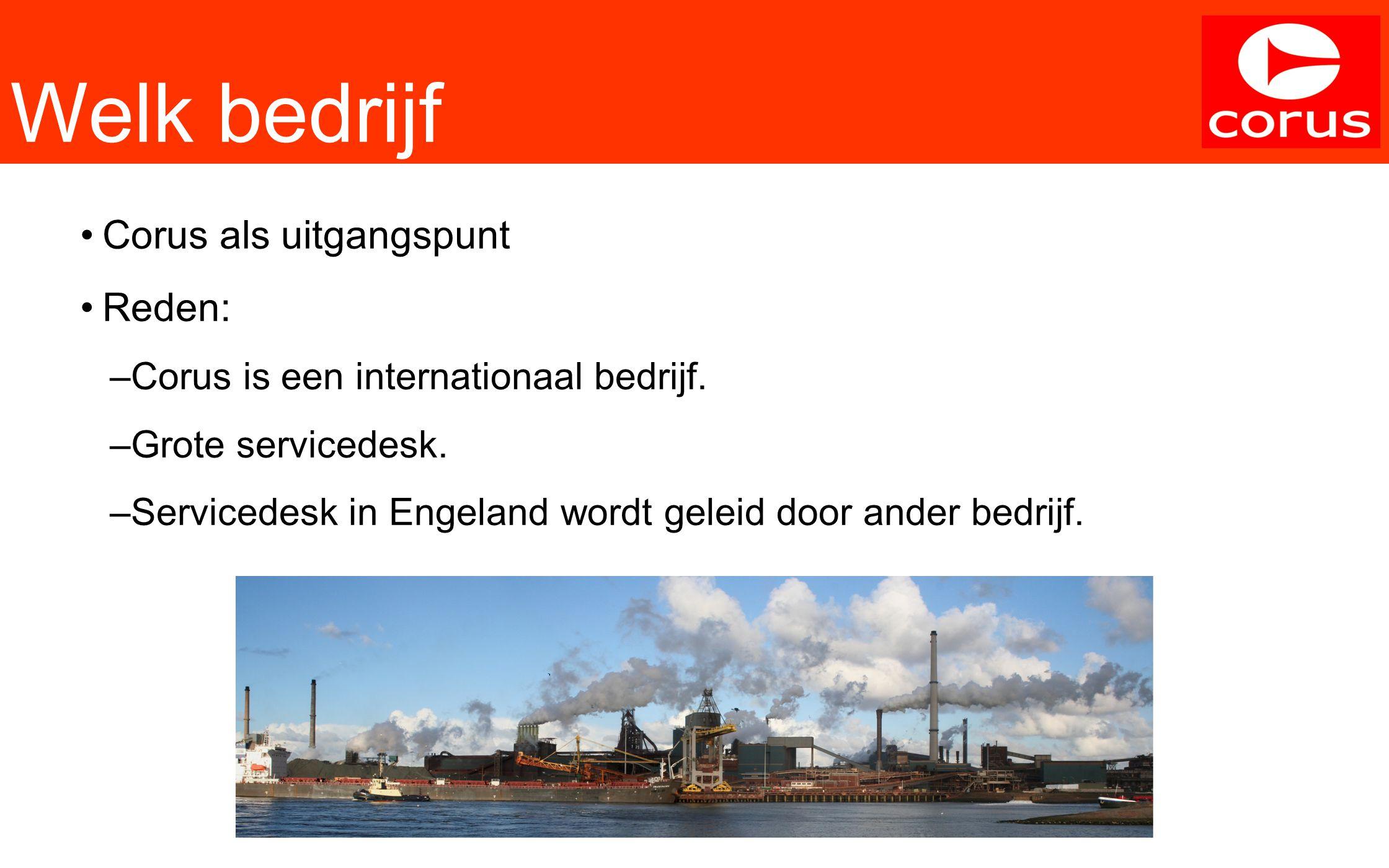 Welk bedrijf Corus als uitgangspunt Reden: –Corus is een internationaal bedrijf. –Grote servicedesk. –Servicedesk in Engeland wordt geleid door ander