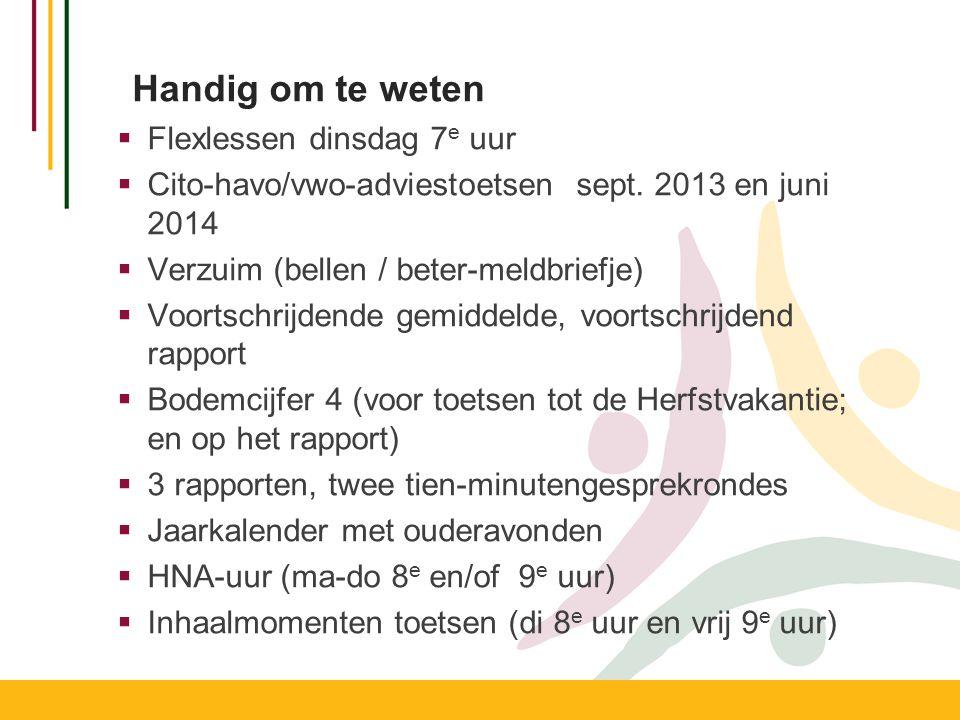 Handig om te weten  Flexlessen dinsdag 7 e uur  Cito-havo/vwo-adviestoetsen sept. 2013 en juni 2014  Verzuim (bellen / beter-meldbriefje)  Voortsc