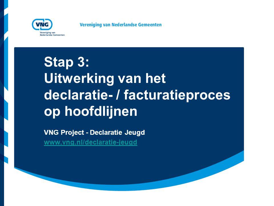 Stap 3: Uitwerking van het declaratie- / facturatieproces op hoofdlijnen VNG Project - Declaratie Jeugd www.vng.nl/declaratie-jeugd