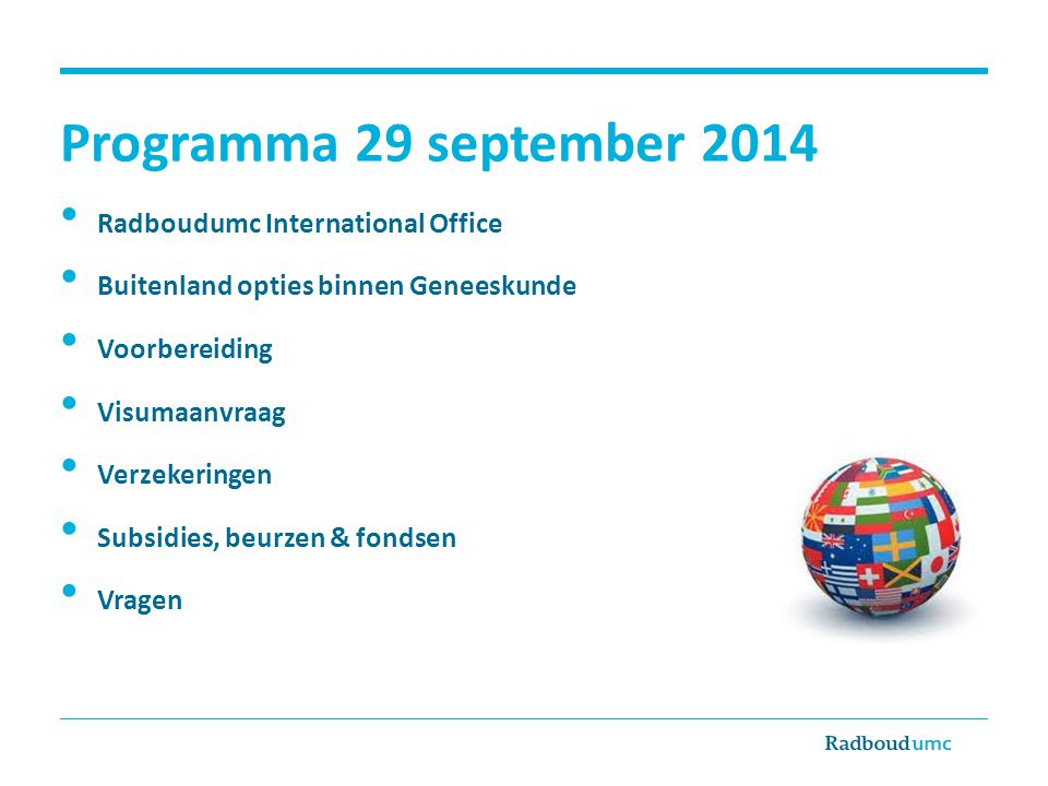 Radboudumc International Office Contact Route 84 bij het StIP Afspraak maken via StIP: aan de balie of telefonisch (024 -3615065/66) Inloopspreekuur: woensdag 12.30-13.30u (korte vragen, max 10 minuten) E-mail: intoffice@iwoo.umcn.nlintoffice@iwoo.umcn.nl Website: www.umcn.nl/internationaloffice Cindy van Dijk – Studieadviseur Internationalisering, Erasmuscoördinator