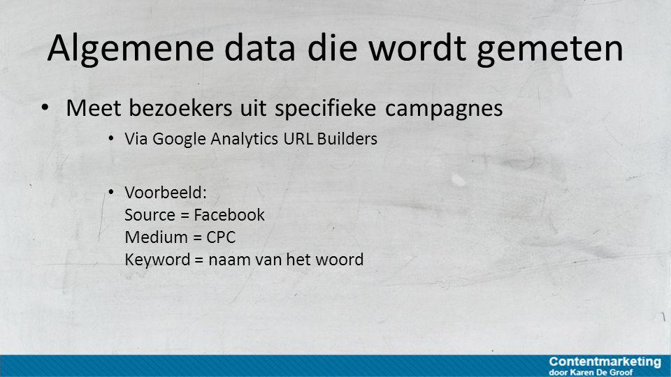 Algemene data die wordt gemeten Meet bezoekers uit specifieke campagnes Via Google Analytics URL Builders Voorbeeld: Source = Facebook Medium = CPC Ke