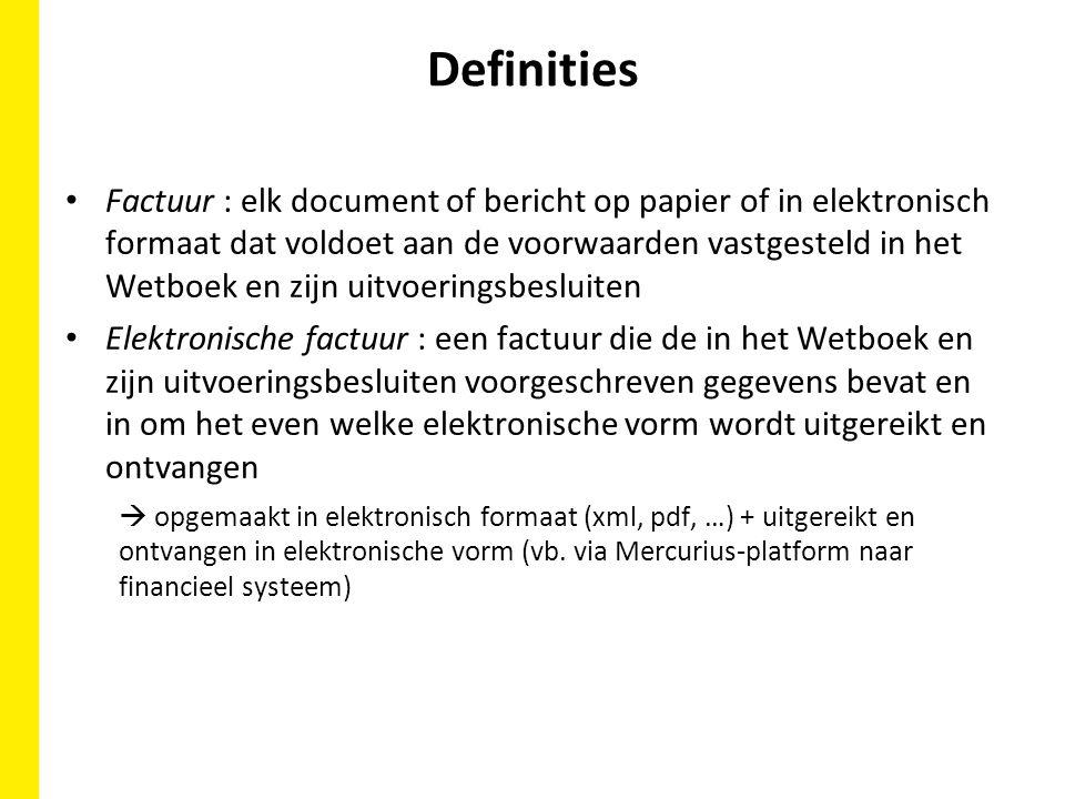 Definities Factuur : elk document of bericht op papier of in elektronisch formaat dat voldoet aan de voorwaarden vastgesteld in het Wetboek en zijn uitvoeringsbesluiten Elektronische factuur : een factuur die de in het Wetboek en zijn uitvoeringsbesluiten voorgeschreven gegevens bevat en in om het even welke elektronische vorm wordt uitgereikt en ontvangen  opgemaakt in elektronisch formaat (xml, pdf, …) + uitgereikt en ontvangen in elektronische vorm (vb.