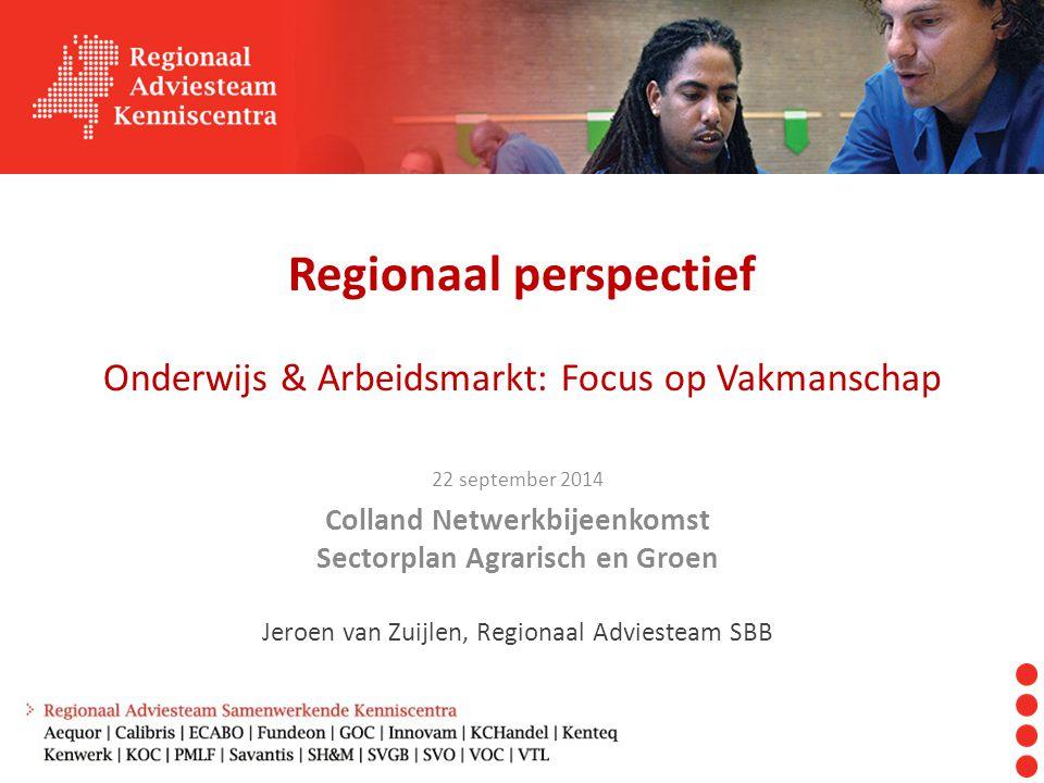 Regionaal perspectief Onderwijs & Arbeidsmarkt: Focus op Vakmanschap 22 september 2014 Colland Netwerkbijeenkomst Sectorplan Agrarisch en Groen Jeroen