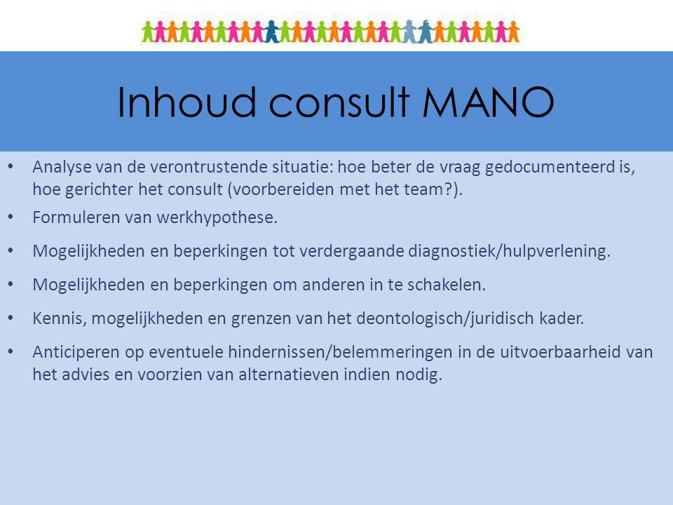 Inhoud consult MANO Analyse van de verontrustende situatie: hoe beter de vraag gedocumenteerd is, hoe gerichter het consult (voorbereiden met het team?).
