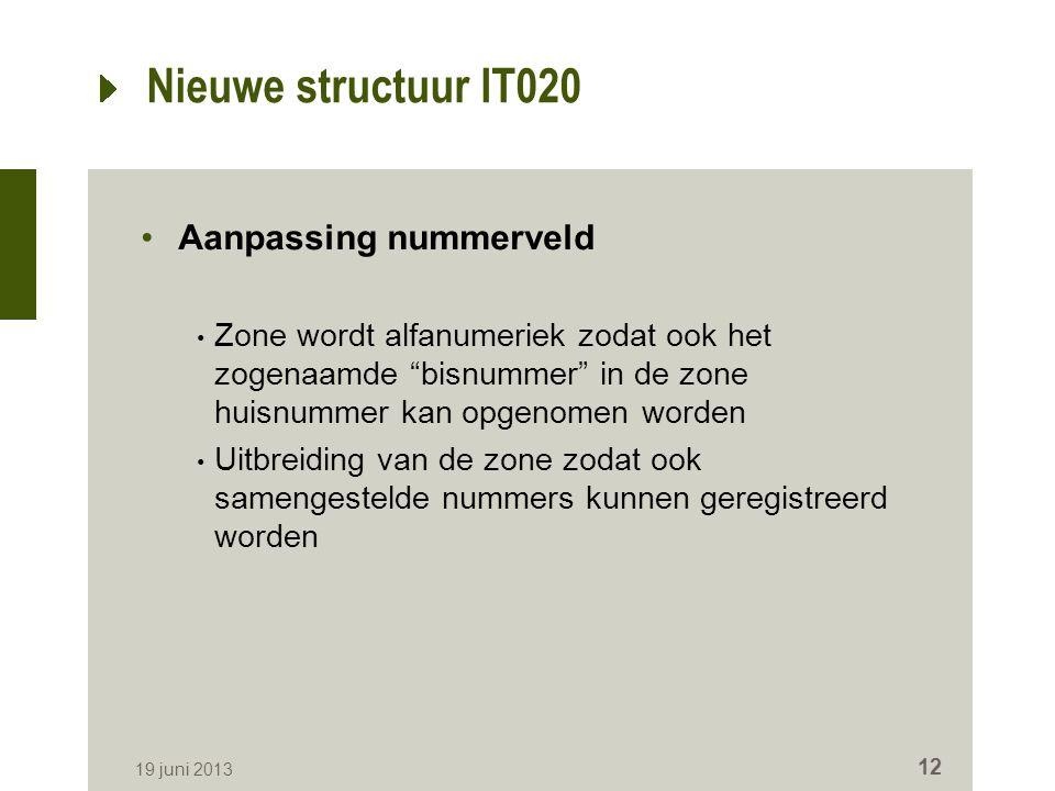 Nieuwe structuur IT020 Aanpassing nummerveld Zone wordt alfanumeriek zodat ook het zogenaamde bisnummer in de zone huisnummer kan opgenomen worden Uitbreiding van de zone zodat ook samengestelde nummers kunnen geregistreerd worden 19 juni 2013 12