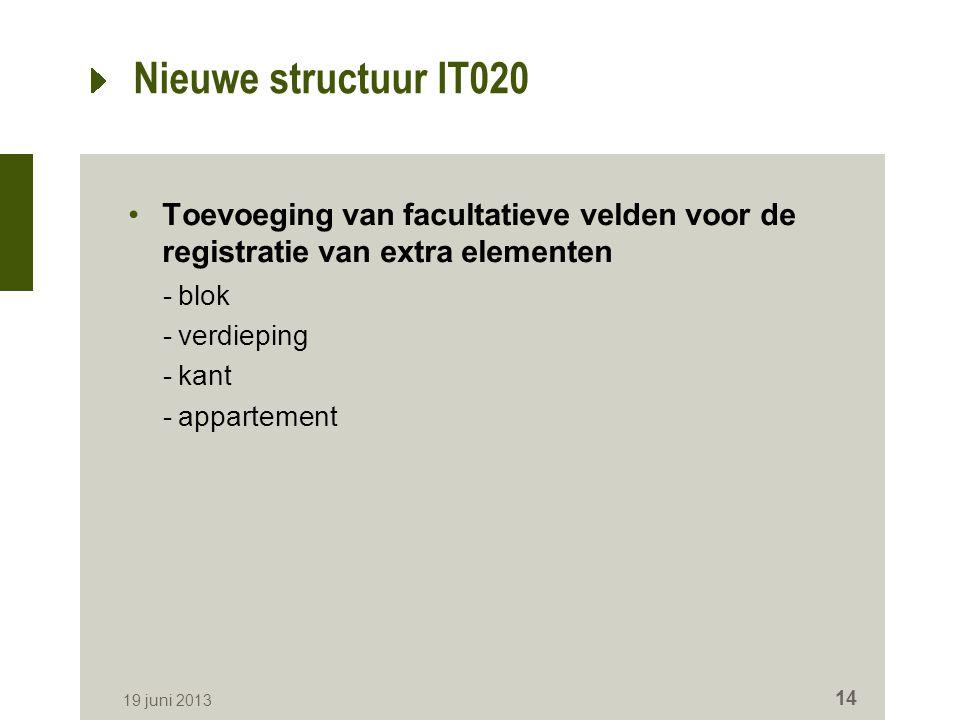 Nieuwe structuur IT020 Toevoeging van facultatieve velden voor de registratie van extra elementen -blok -verdieping -kant -appartement 19 juni 2013 14