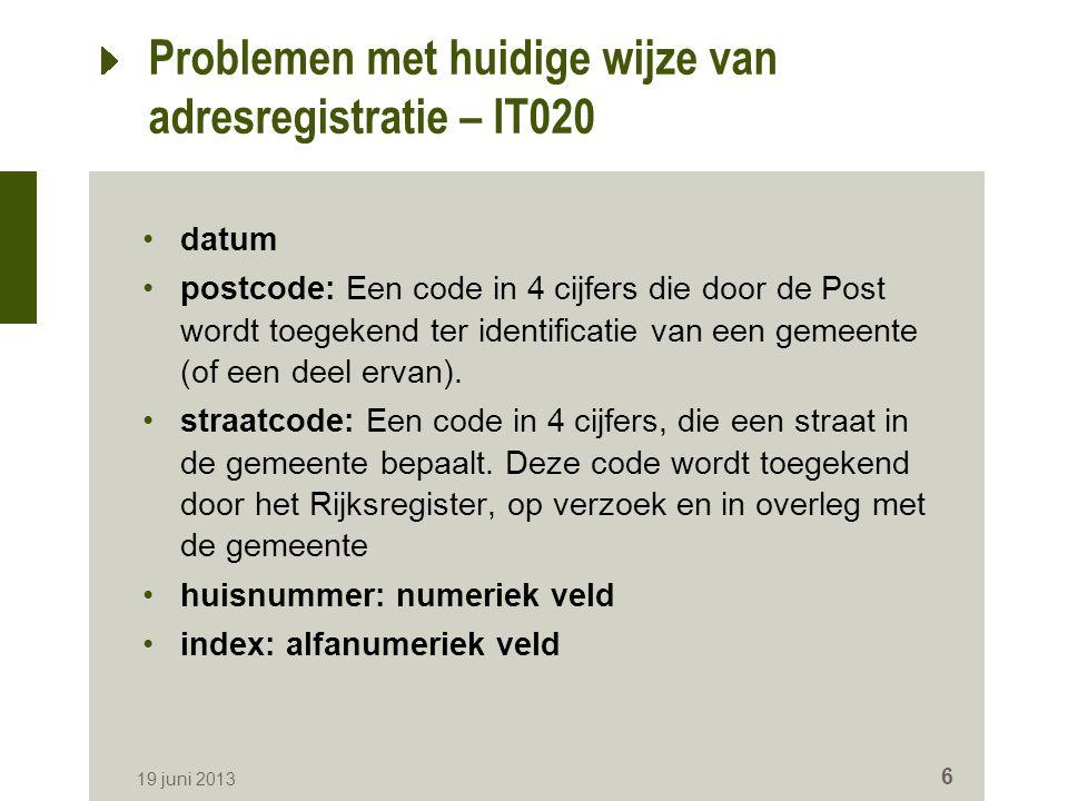 19 juni 2013 6 Problemen met huidige wijze van adresregistratie – IT020 datum postcode: Een code in 4 cijfers die door de Post wordt toegekend ter identificatie van een gemeente (of een deel ervan).