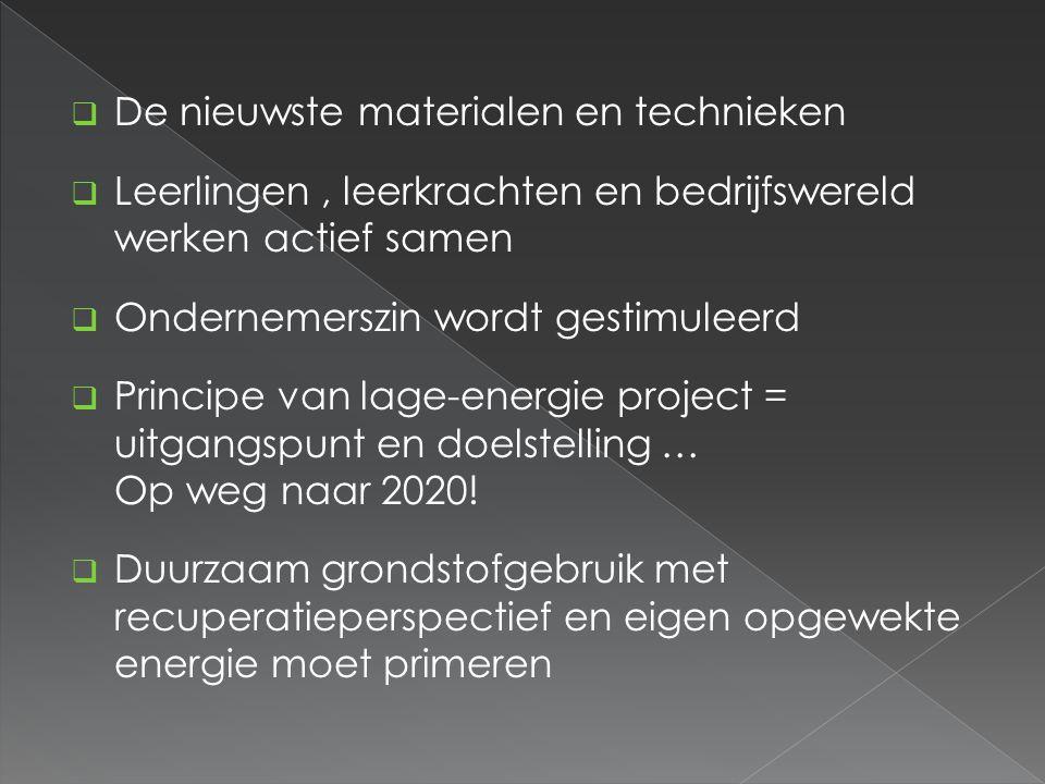  De nieuwste materialen en technieken  Leerlingen, leerkrachten en bedrijfswereld werken actief samen  Ondernemerszin wordt gestimuleerd  Principe van lage-energie project = uitgangspunt en doelstelling … Op weg naar 2020.