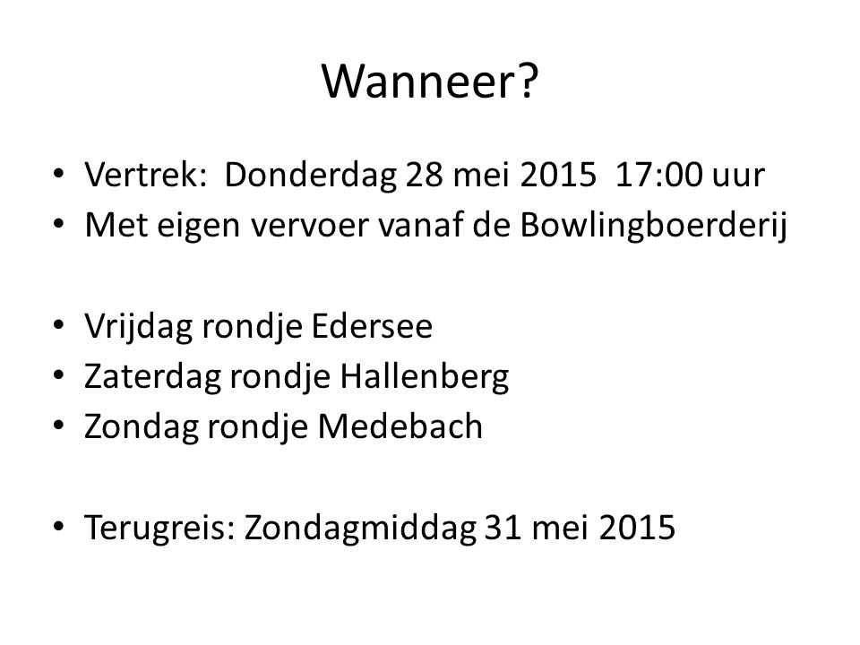 Wanneer? Vertrek:Donderdag 28 mei 2015 17:00 uur Met eigen vervoer vanaf de Bowlingboerderij Vrijdag rondje Edersee Zaterdag rondje Hallenberg Zondag