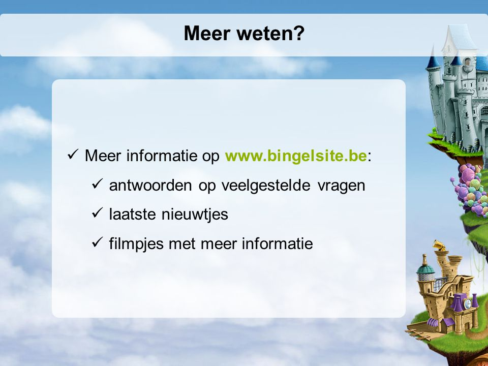 Meer weten? Meer informatie op www.bingelsite.be: antwoorden op veelgestelde vragen laatste nieuwtjes filmpjes met meer informatie