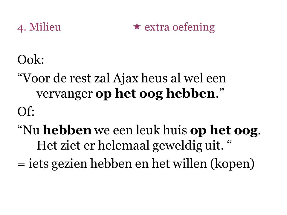 """4. Milieu  extra oefening Ook: """"Voor de rest zal Ajax heus al wel een vervanger op het oog hebben."""" Of: """"Nu hebben we een leuk huis op het oog. Het z"""
