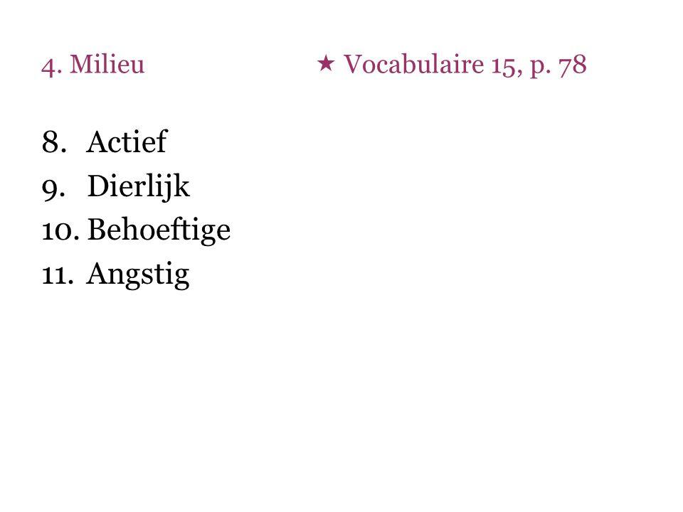 4. Milieu  Vocabulaire 15, p. 78 8.Actief 9.Dierlijk 10.Behoeftige 11.Angstig