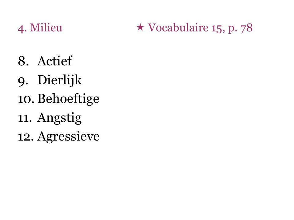 4. Milieu  Vocabulaire 15, p. 78 8.Actief 9.Dierlijk 10.Behoeftige 11.Angstig 12.Agressieve
