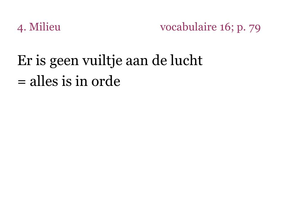 4. Milieuvocabulaire 16; p. 79 Er is geen vuiltje aan de lucht = alles is in orde