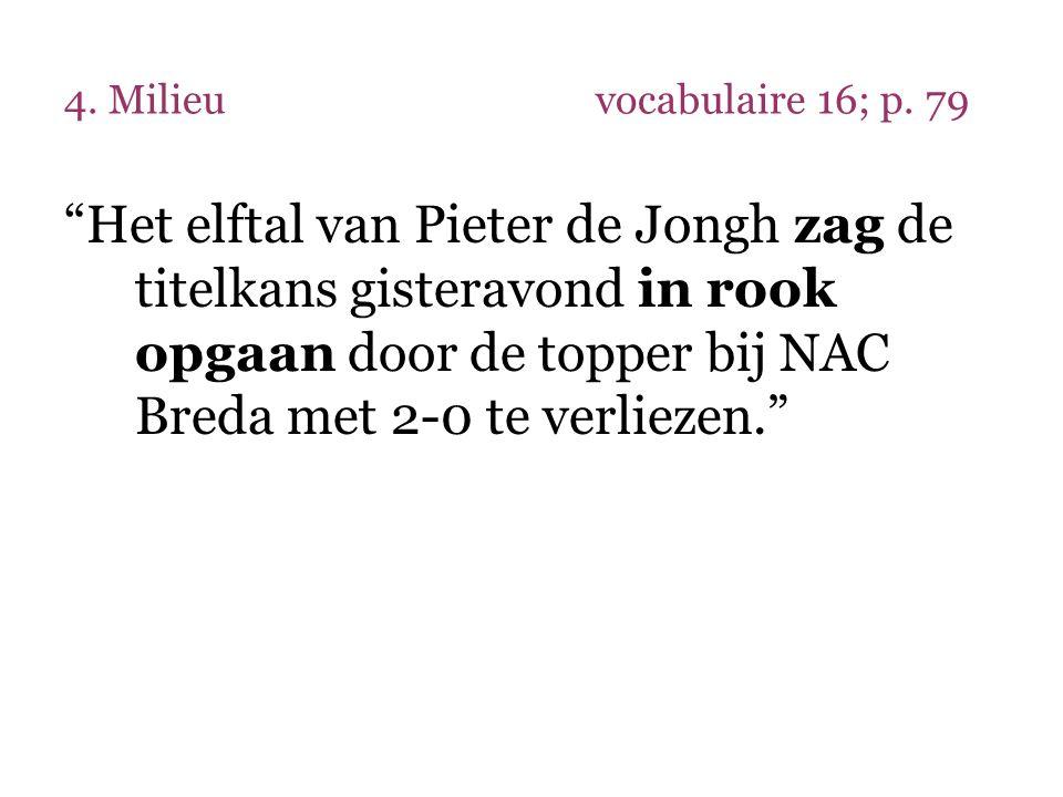 """4. Milieuvocabulaire 16; p. 79 """"Het elftal van Pieter de Jongh zag de titelkans gisteravond in rook opgaan door de topper bij NAC Breda met 2-0 te ver"""