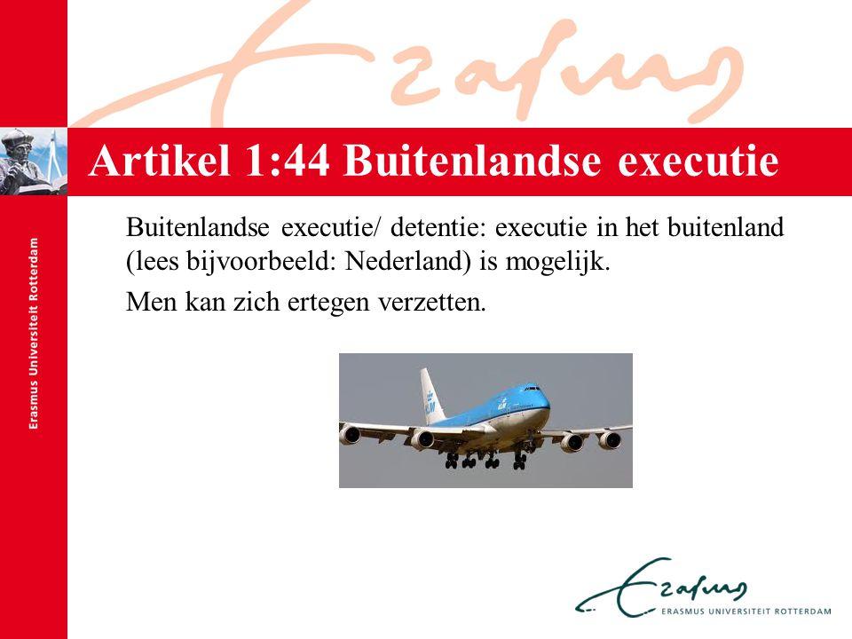 Artikel 1:44 Buitenlandse executie Buitenlandse executie/ detentie: executie in het buitenland (lees bijvoorbeeld: Nederland) is mogelijk. Men kan zic