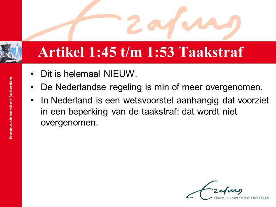 Artikel 1:45 t/m 1:53 Taakstraf Dit is helemaal NIEUW. De Nederlandse regeling is min of meer overgenomen. In Nederland is een wetsvoorstel aanhangig