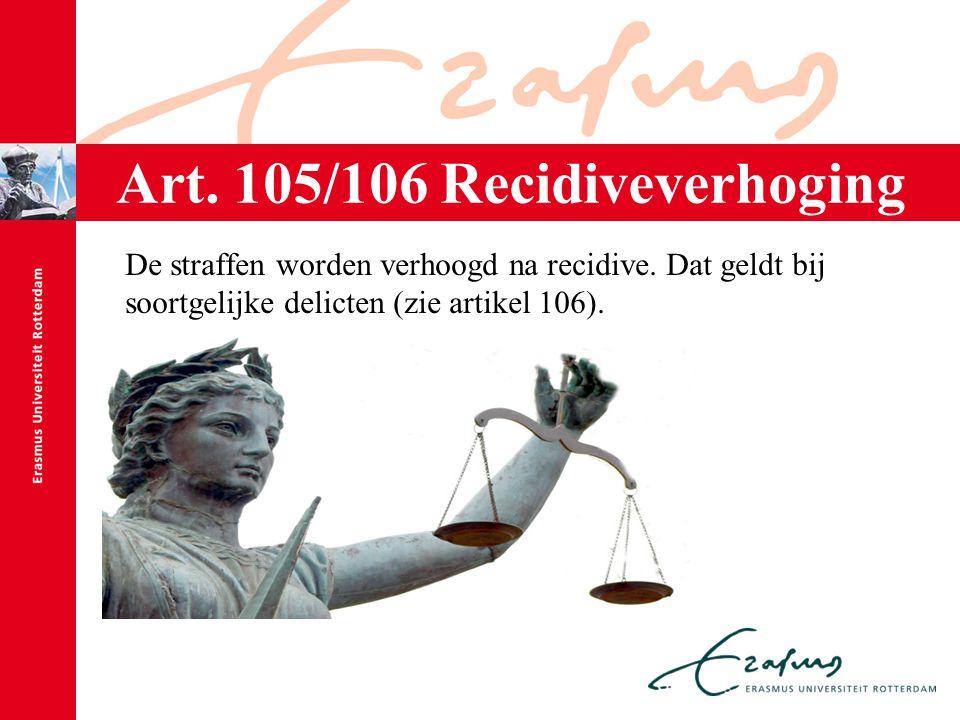 Art. 105/106 Recidiveverhoging De straffen worden verhoogd na recidive. Dat geldt bij soortgelijke delicten (zie artikel 106).