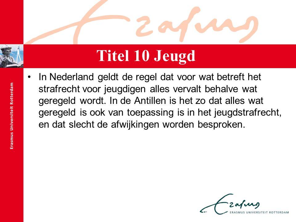 Titel 10 Jeugd In Nederland geldt de regel dat voor wat betreft het strafrecht voor jeugdigen alles vervalt behalve wat geregeld wordt. In de Antillen