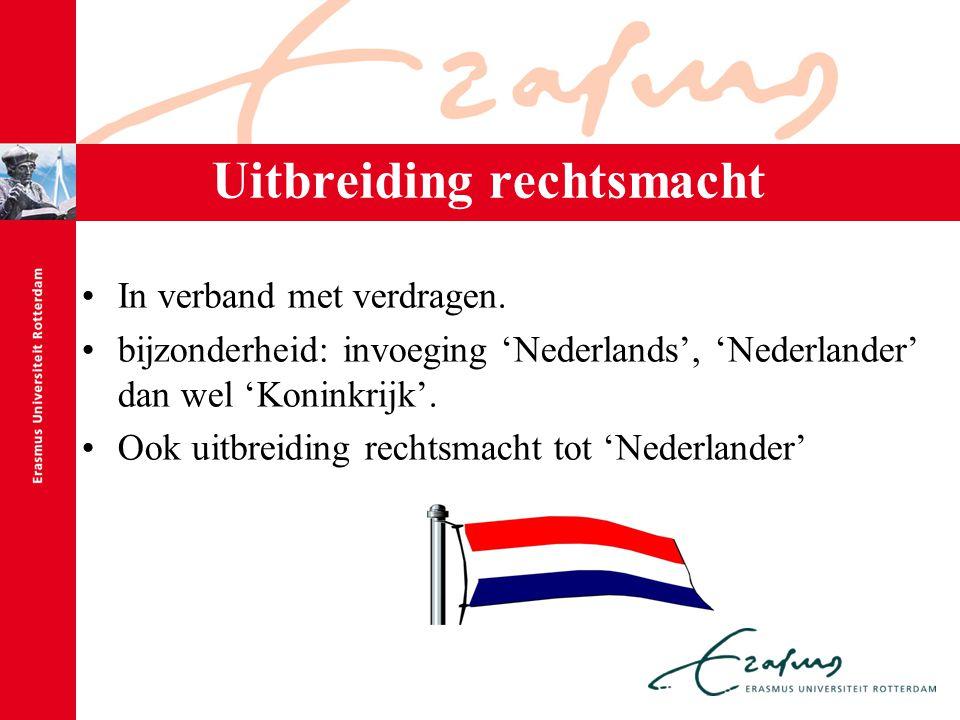 Uitbreiding rechtsmacht In verband met verdragen. bijzonderheid: invoeging 'Nederlands', 'Nederlander' dan wel 'Koninkrijk'. Ook uitbreiding rechtsmac
