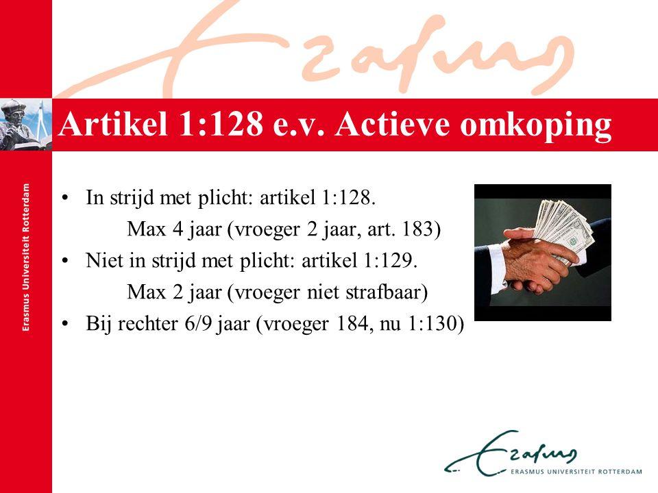 Artikel 1:128 e.v. Actieve omkoping In strijd met plicht: artikel 1:128. Max 4 jaar (vroeger 2 jaar, art. 183) Niet in strijd met plicht: artikel 1:12