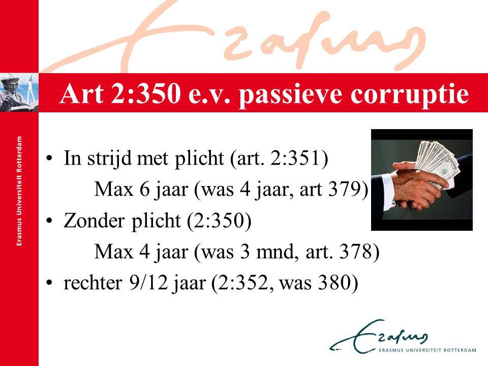 Art 2:350 e.v. passieve corruptie In strijd met plicht (art. 2:351) Max 6 jaar (was 4 jaar, art 379) Zonder plicht (2:350) Max 4 jaar (was 3 mnd, art.