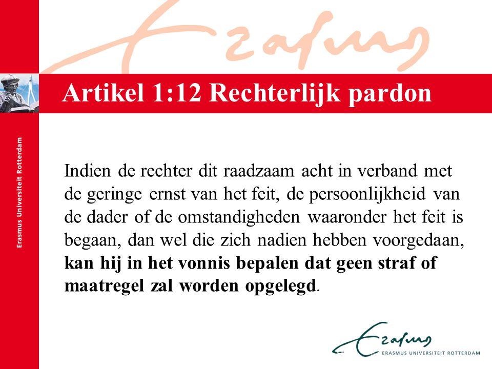 Artikel 1:12 Rechterlijk pardon Indien de rechter dit raadzaam acht in verband met de geringe ernst van het feit, de persoonlijkheid van de dader of d