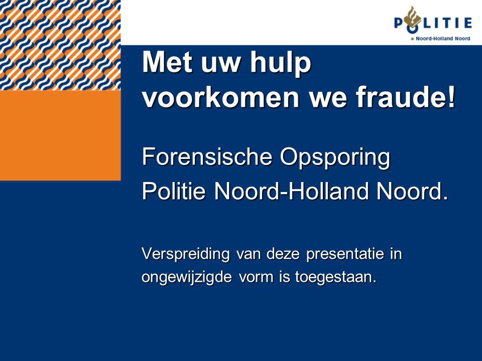 Met uw hulp voorkomen we fraude! Forensische Opsporing Politie Noord-Holland Noord. Verspreiding van deze presentatie in ongewijzigde vorm is toegesta