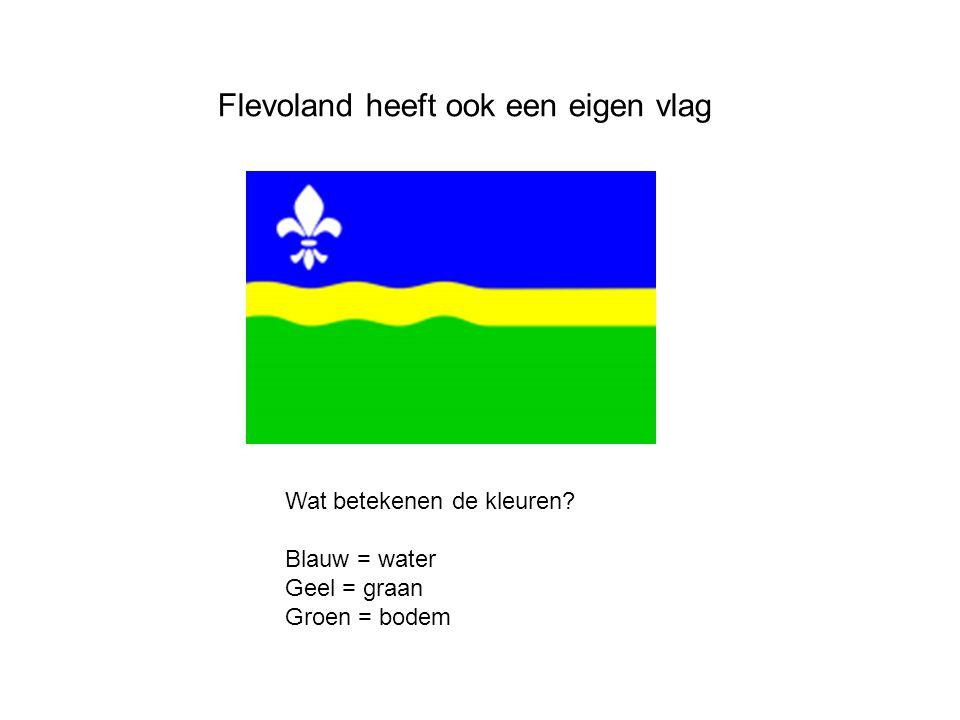 Flevoland heeft ook een eigen vlag Wat betekenen de kleuren? Blauw = water Geel = graan Groen = bodem