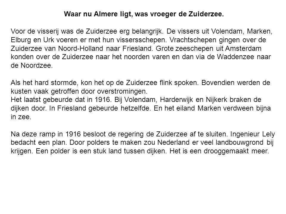 Waar nu Almere ligt, was vroeger de Zuiderzee. Voor de visserij was de Zuiderzee erg belangrijk. De vissers uit Volendam, Marken, Elburg en Urk voeren
