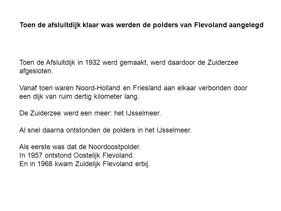 Toen de afsluitdijk klaar was werden de polders van Flevoland aangelegd Toen de Afsluitdijk in 1932 werd gemaakt, werd daardoor de Zuiderzee afgesloten.