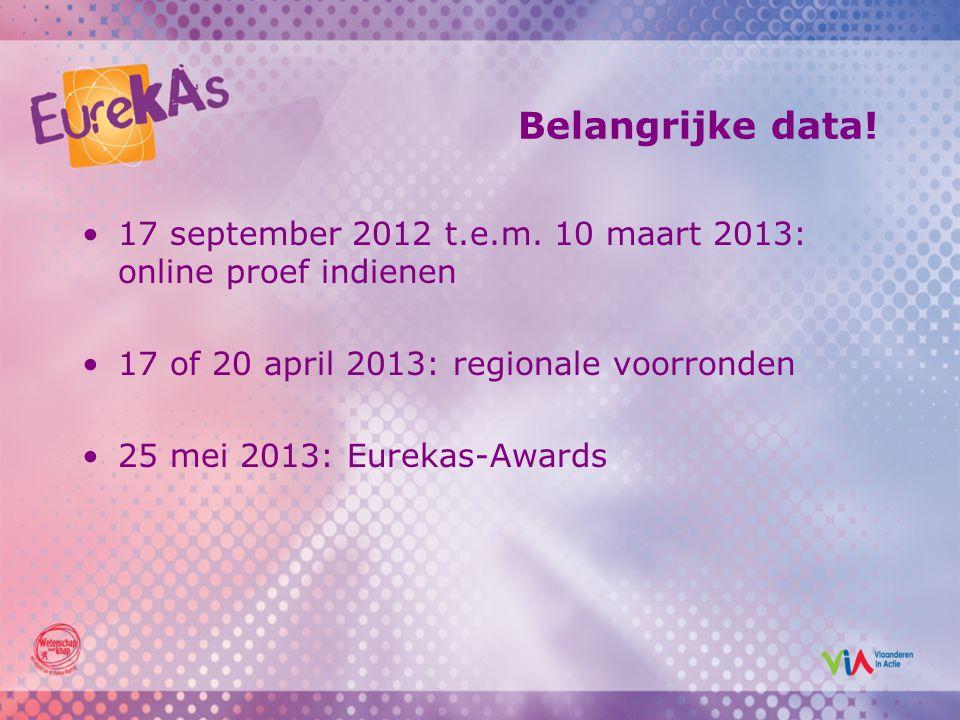 Belangrijke data! 17 september 2012 t.e.m. 10 maart 2013: online proef indienen 17 of 20 april 2013: regionale voorronden 25 mei 2013: Eurekas-Awards