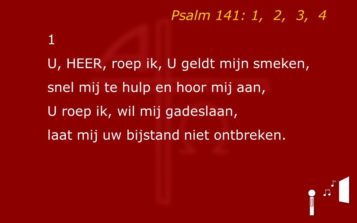 Psalm 141: 1, 2, 3, 4 1 U, HEER, roep ik, U geldt mijn smeken, snel mij te hulp en hoor mij aan, U roep ik, wil mij gadeslaan, laat mij uw bijstand niet ontbreken.