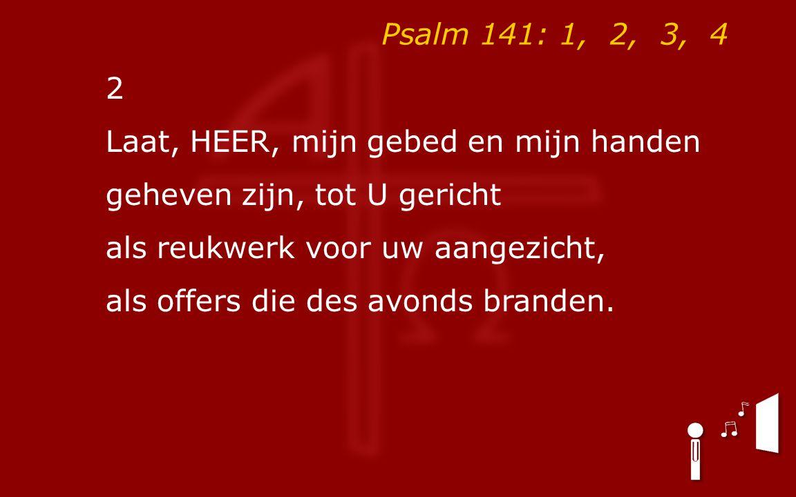 Psalm 141: 1, 2, 3, 4 2 Laat, HEER, mijn gebed en mijn handen geheven zijn, tot U gericht als reukwerk voor uw aangezicht, als offers die des avonds branden.