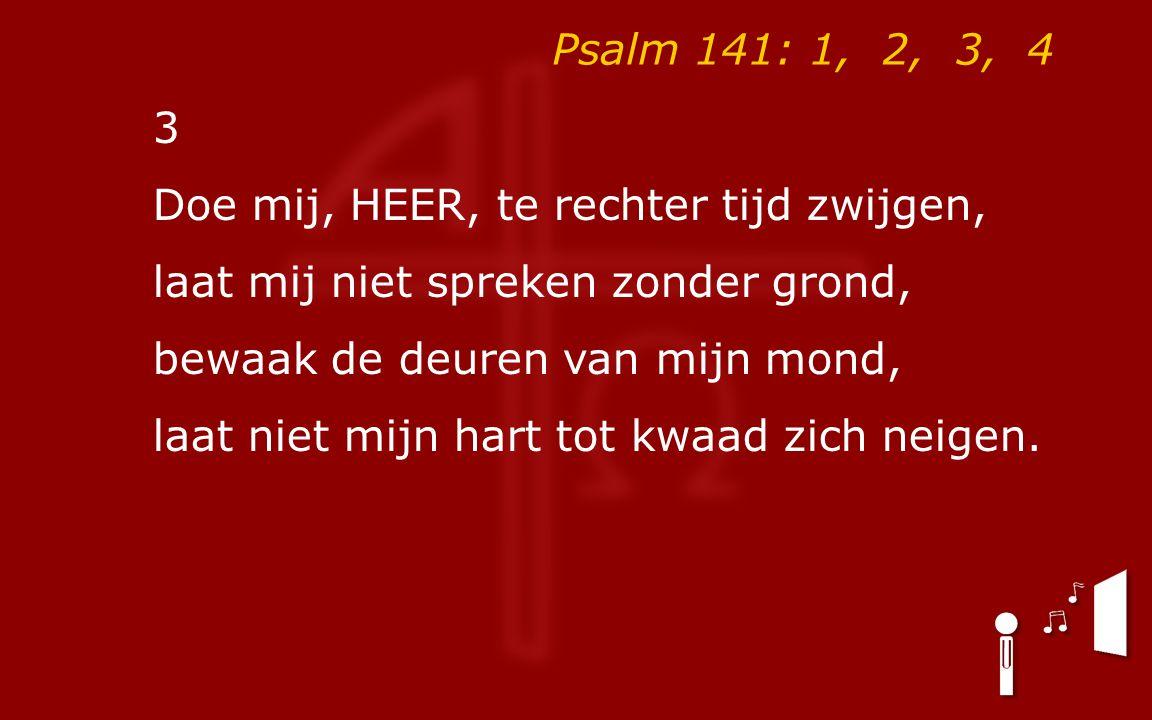 Psalm 141: 1, 2, 3, 4 3 Doe mij, HEER, te rechter tijd zwijgen, laat mij niet spreken zonder grond, bewaak de deuren van mijn mond, laat niet mijn hart tot kwaad zich neigen.