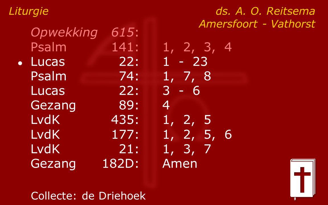 Opwekking615: Psalm141:1, 2, 3, 4 ● Lucas 22:1 - 23 Psalm74:1, 7, 8 Lucas 22:3 - 6 Gezang89:4 LvdK435:1, 2, 5 LvdK177:1, 2, 5, 6 LvdK21:1, 3, 7 Gezang182D:Amen Liturgie ds.