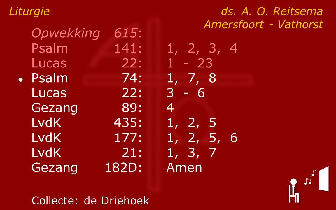 Opwekking615: Psalm141:1, 2, 3, 4 Lucas 22:1 - 23 ● Psalm74:1, 7, 8 Lucas 22:3 - 6 Gezang89:4 LvdK435:1, 2, 5 LvdK177:1, 2, 5, 6 LvdK21:1, 3, 7 Gezang182D:Amen Liturgie ds.