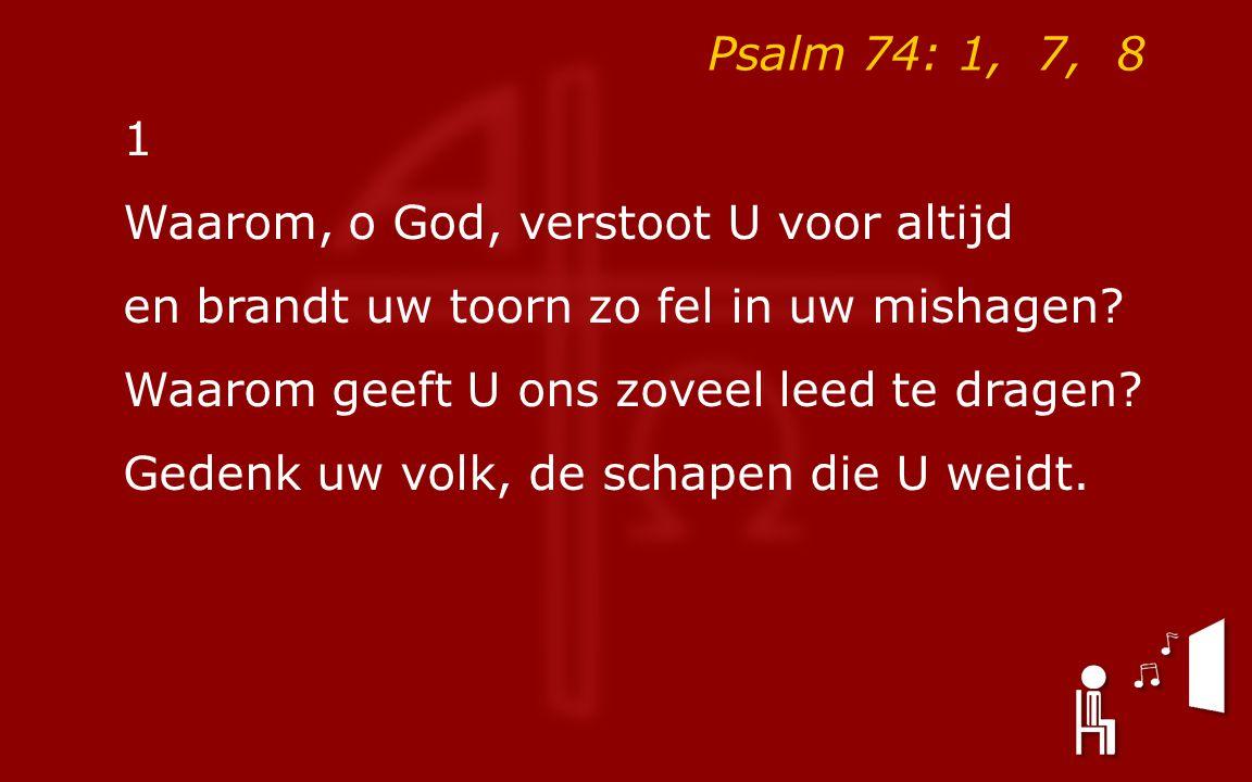 Psalm 74: 1, 7, 8 1 Waarom, o God, verstoot U voor altijd en brandt uw toorn zo fel in uw mishagen.