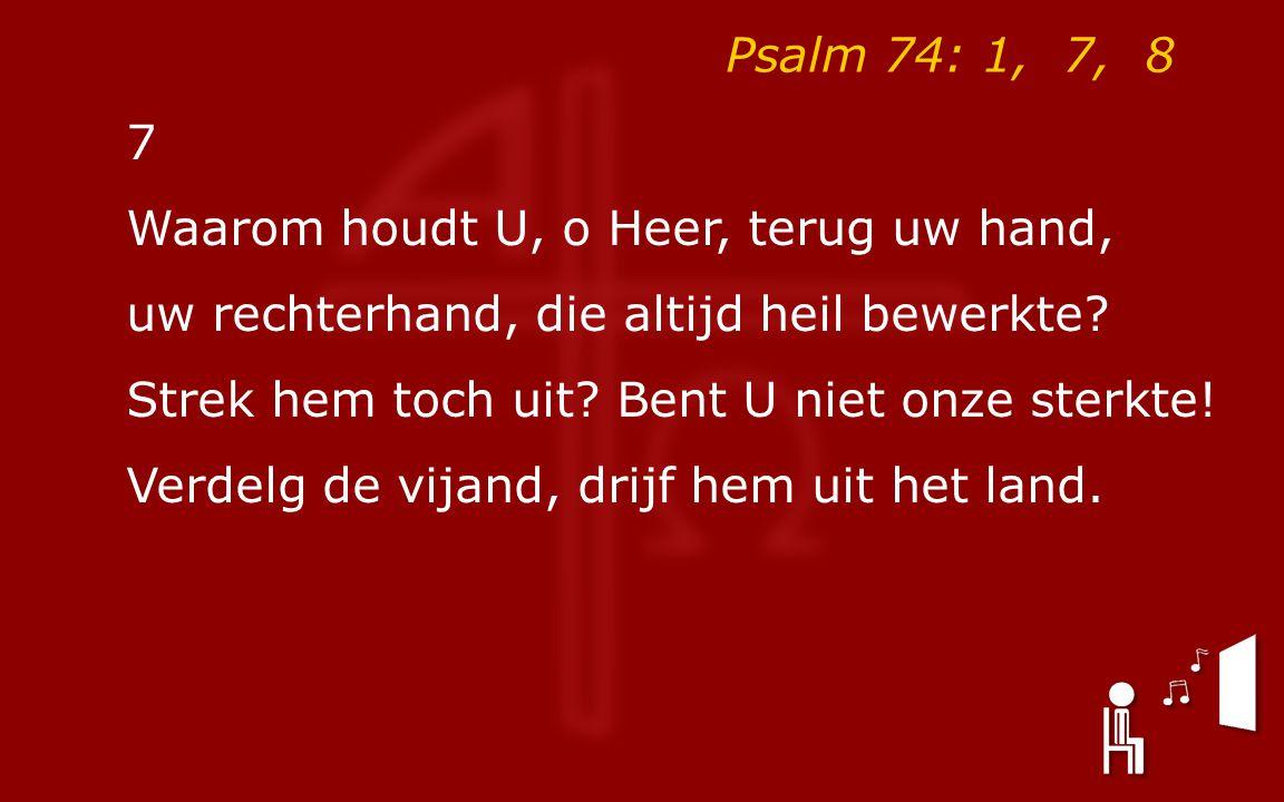 Psalm 74: 1, 7, 8 7 Waarom houdt U, o Heer, terug uw hand, uw rechterhand, die altijd heil bewerkte.